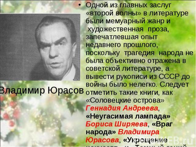 Одной из главных заслуг «второй волны» в литературе были мемуарный жанр и художественная проза, запечатлевшая опыт недавнего прошлого, поскольку трагедия народа не была объективно отражена в советской литературе, а вывести ру…