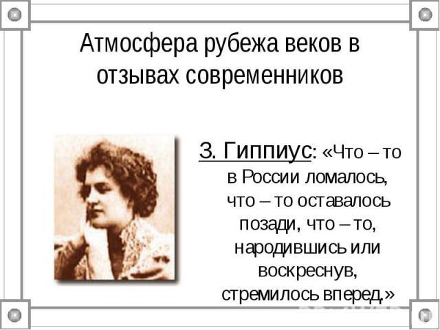 Атмосфера рубежа веков в отзывах современников З. Гиппиус: «Что – то в России ломалось, что – то оставалось позади, что – то, народившись или воскреснув, стремилось вперед.»