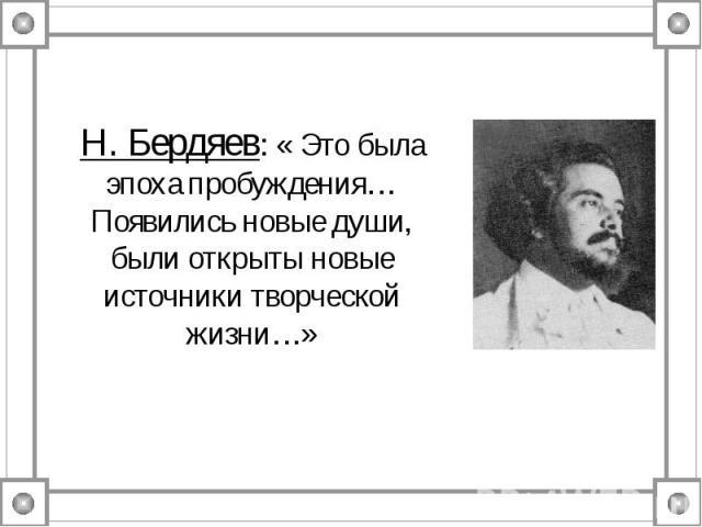 Н. Бердяев: « Это была эпоха пробуждения…Появились новые души, были открыты новые источники творческой жизни…»