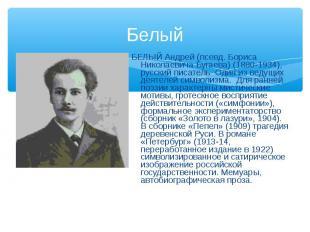 БЕЛЫЙ Андрей (псевд. Бориса Николаевича Бугаева) (1880-1934), русский писатель.
