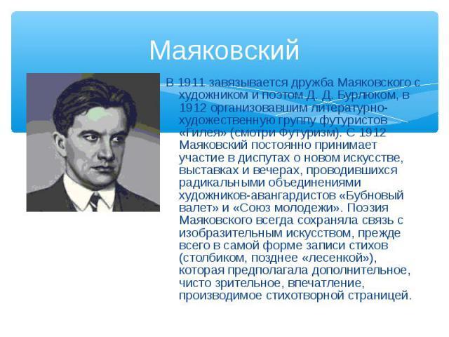 В 1911 завязывается дружба Маяковского с художником и поэтом Д. Д. Бурлюком, в 1912 организовавшим литературно-художественную группу футуристов «Гилея» (смотри Футуризм). С 1912 Маяковский постоянно принимает участие в диспутах о новом искусстве, вы…
