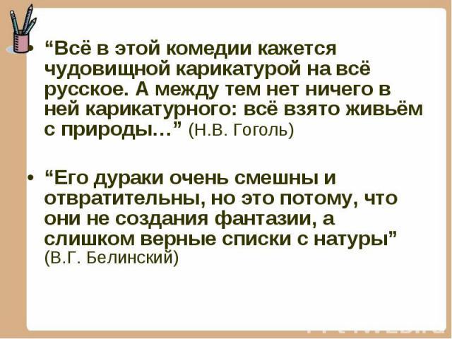 """""""Всё в этой комедии кажется чудовищной карикатурой на всё русское. А между тем нет ничего в ней карикатурного: всё взято живьём с природы…"""" (Н.В. Гоголь) """"Всё в этой комедии кажется чудовищной карикатурой на всё русское. А между тем нет ничего в ней…"""