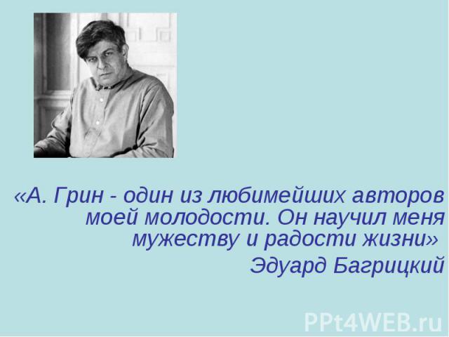 «А. Грин - один из любимейших авторов моей молодости. Он научил меня мужеству и радости жизни» Эдуард Багрицкий