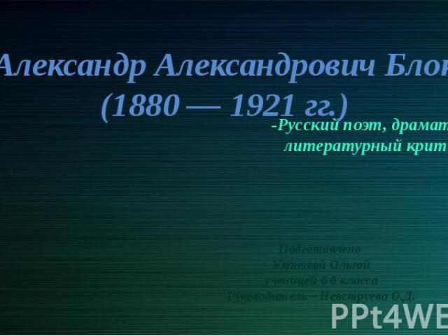 Александр Александрович Блок (1880 — 1921 гг.) Подготовлено Ухановой Ольгой ученицей 6 б класса Руководитель – Невструева О.Д.