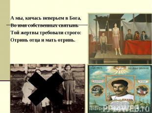 А мы, кичась неверьем в Бога, А мы, кичась неверьем в Бога, Во имя собственных с