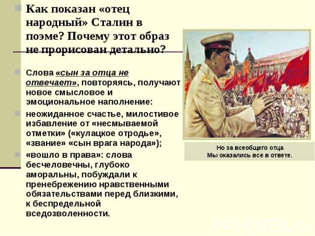 Как показан «отец народный» Сталин в поэме? Почему этот образ не прорисован детально? Как показан «отец народный» Сталин в поэме? Почему этот образ не прорисован детально? Слова «сын за отца не отвечает», повторяясь, получают новое смысловое и эмоци…