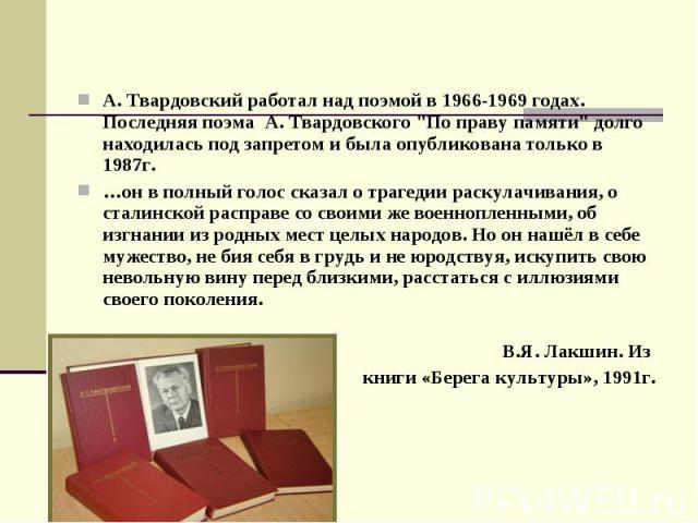 """А. Твардовский работал над поэмой в 1966-1969 годах. Последняя поэма А. Твардовского """"По праву памяти"""" долго находилась под запретом и была опубликована только в 1987г. А. Твардовский работал над поэмой в 1966-1969 годах. Последняя поэма А…"""