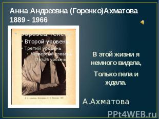 Анна Андреевна (Горенко)Ахматова 1889 - 1966 В этой жизни я немного видела, Толь