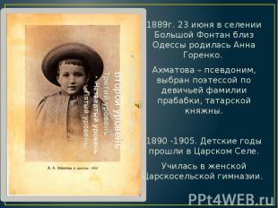 1889г. 23 июня в селении Большой Фонтан близ Одессы родилась Анна Горенко. 1889г