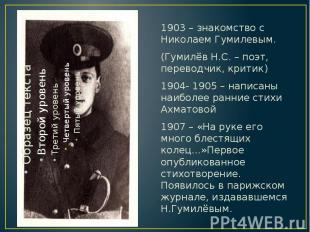 1903 – знакомство с Николаем Гумилевым. 1903 – знакомство с Николаем Гумилевым.