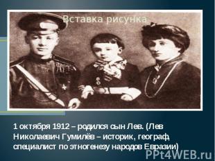1 октября 1912 – родился сын Лев. (Лев Николаевич Гумилёв – историк, географ, сп