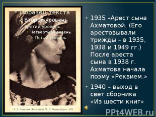 1935 –Арест сына Ахматовой. (Его арестовывали трижды – в 1935, 1938 и 1949 гг.)