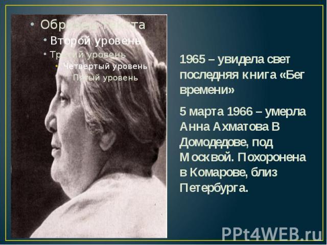 1965 – увидела свет последняя книга «Бег времени» 1965 – увидела свет последняя книга «Бег времени» 5 марта 1966 – умерла Анна Ахматова В Домодедове, под Москвой. Похоронена в Комарове, близ Петербурга.