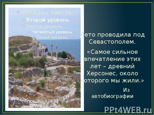 Лето проводила под Севастополем. Лето проводила под Севастополем. «Самое сильное впечатление этих лет – древний Херсонес, около которого мы жили.» Из автобиографии