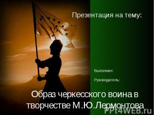 Образ черкесского воина в творчестве М.Ю.Лермонтова Презентация на тему: