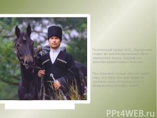 Поэтический талант М.Ю. Лермонтова создал во многом идеальный образ черкесского