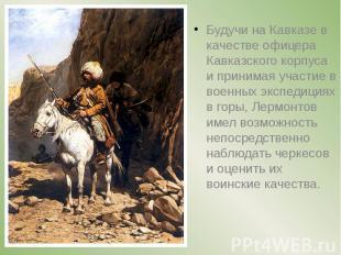 Будучи на Кавказе в качестве офицера Кавказского корпуса и принимая участие в во