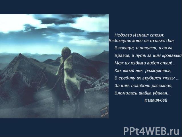 Недолго Измаил стоял: Вздохнуть коню он только дал, Недолго Измаил стоял: Вздохнуть коню он только дал, Взглянул, и ринулся, и смял Врагов, и путь за ним кровавый Меж их рядами виден стал! ... Как юный лев, разгорячась, В средину их врубился князь; …