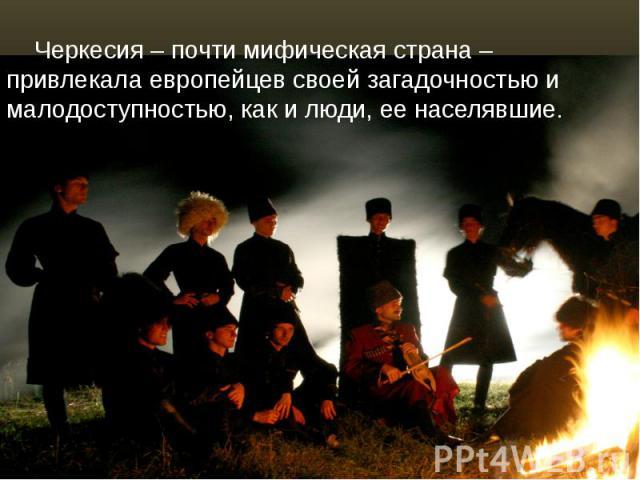 Черкесия – почти мифическая страна – привлекала европейцев своей загадочностью и малодоступностью, как и люди, ее населявшие. Черкесия – почти мифическая страна – привлекала европейцев своей загадочностью и малодоступностью, как и люди, ее населявшие.