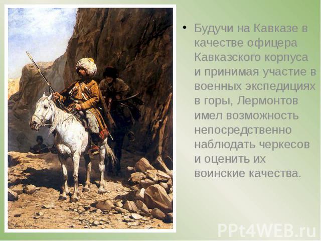 Будучи на Кавказе в качестве офицера Кавказского корпуса и принимая участие в военных экспедициях в горы, Лермонтов имел возможность непосредственно наблюдать черкесов и оценить их воинские качества. Будучи на Кавказе в качестве офицера Кавказ…