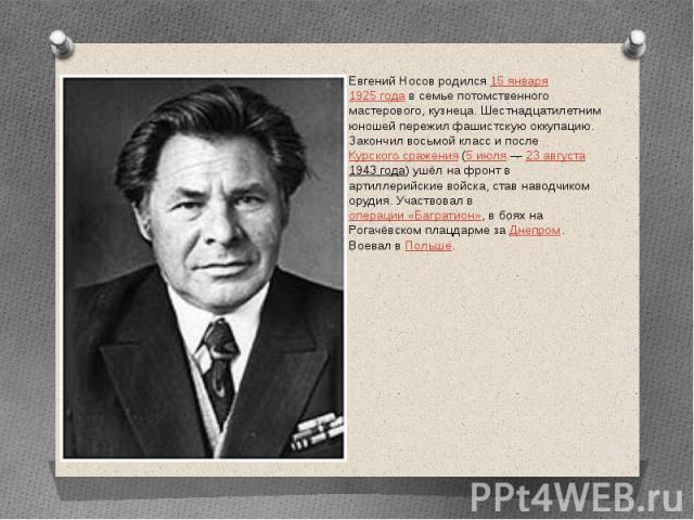 Евгений Носов родился15 января1925 годав семье потомственного мастерового, кузнеца. Шестнадцатилетним юношей пережил фашистскую оккупацию. Закончил восьмой класс и послеКурского сражения(5 июля—23 августа194…
