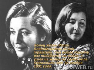 Конец жизни Юлии Владимировны полон трагизма. Она могла тысячу раз погибнуть на