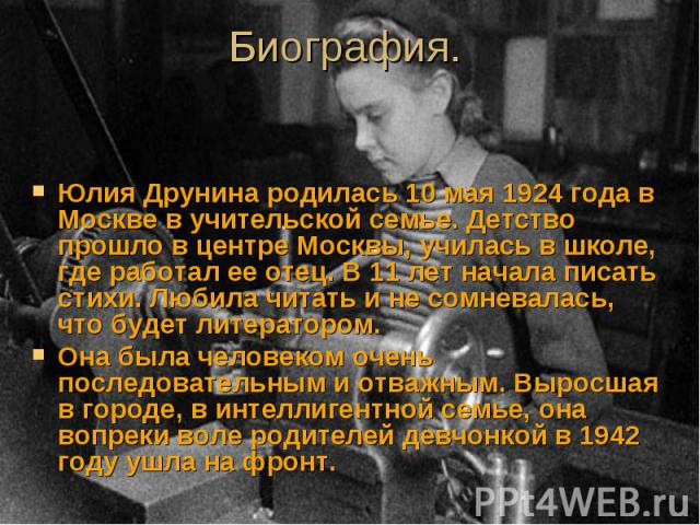 Юлия Друнина родилась 10 мая 1924 года в Москве в учительской семье. Детство прошло в центре Москвы, училась в школе, где работал ее отец. В 11 лет начала писать стихи. Любила читать и не сомневалась, что будет литератором. Юлия Друнина родилась 10 …