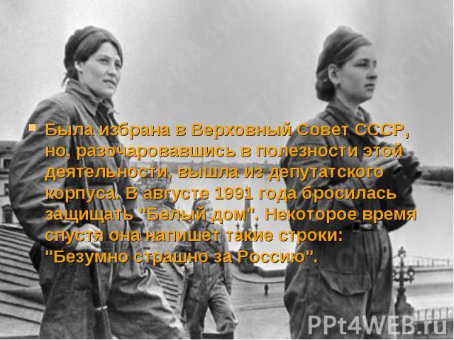 """Была избрана в Верховный Совет СССР, но, разочаровавшись в полезности этой деятельности, вышла из депутатского корпуса. В августе 1991 года бросилась защищать """"Белый дом"""". Некоторое время спустя она напишет такие строки: """"Безумно стра…"""