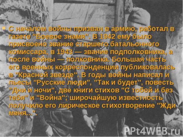 """С началом войны призван в армию, работал в газете """"Боевое знамя"""". В 1942 ему было присвоено звание старшего батальонного комиссара, в 1943 — звание подполковника, а после войны — полковника. Большая часть его военных корреспонденции публик…"""