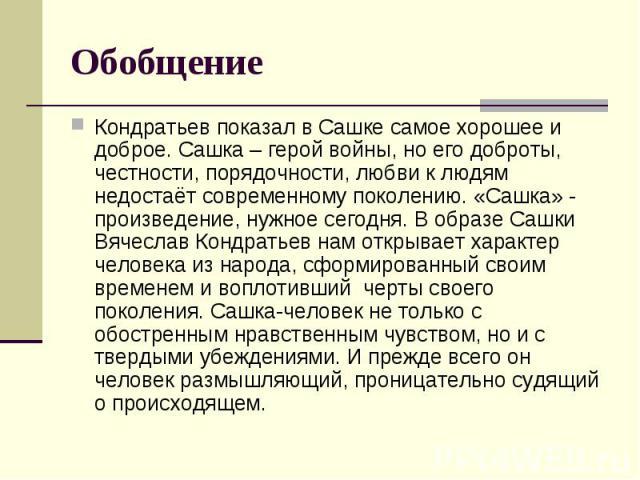 Обобщение Кондратьев показал в Сашке самое хорошее и доброе. Сашка – герой войны, но его доброты, честности, порядочности, любви к людям недостаёт современному поколению. «Сашка» - произведение, нужное сегодня. В образе Сашки Вячеслав Кондратьев нам…