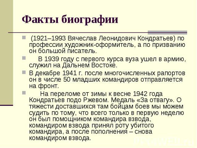 Факты биографии (1921–1993 Вячеслав Леонидович Кондратьев) по профессии художник-оформитель, а по призванию он большой писатель. В 1939 году с первого курса вуза ушел в армию, служил на Дальнем Востоке. В декабре 1941 г. после многочисленных рапорто…