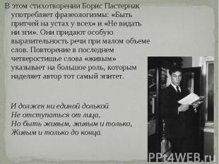В этом стихотворении Борис Пастернак употребляет фразеологизмы: «Быть притчей на