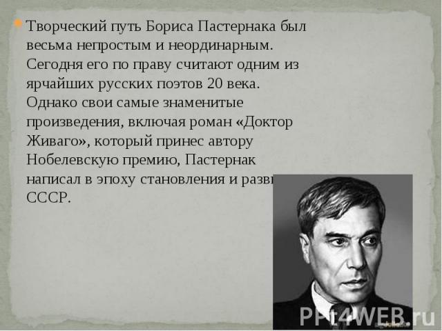 Творческий путь Бориса Пастернака был весьма непростым и неординарным. Сегодня его по праву считают одним из ярчайших русских поэтов 20 века. Однако свои самые знаменитые произведения, включая роман «Доктор Живаго», который принес автору Нобелевскую…