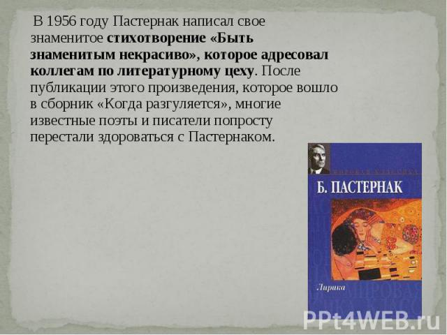 В 1956 году Пастернак написал свое знаменитое стихотворение «Быть знаменитым некрасиво», которое адресовал коллегам по литературному цеху. После публикации этого произведения, которое вошло в сборник «Когда разгуляется», многие известные поэты и пис…