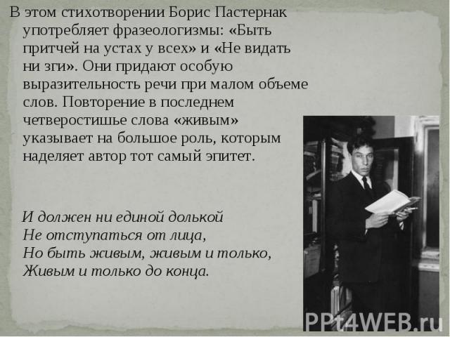 В этом стихотворении Борис Пастернак употребляет фразеологизмы: «Быть притчей на устах у всех» и «Не видать ни зги». Они придают особую выразительность речи при малом объеме слов. Повторение в последнем четверостишье слова «живым» указывает на больш…