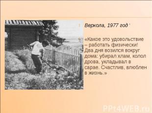 Веркола, 1977 год ' Веркола, 1977 год ' «Какое это удовольствие – работать физич