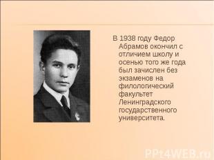 В 1938 году Федор Абрамов окончил с отличием школу и осенью того же года был зач