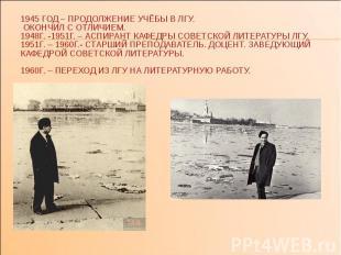 1945 ГОД – ПРОДОЛЖЕНИЕ УЧЁБЫ В ЛГУ. ОКОНЧИЛ С ОТЛИЧИЕМ. 1948Г. -1951Г. – АСПИРАН