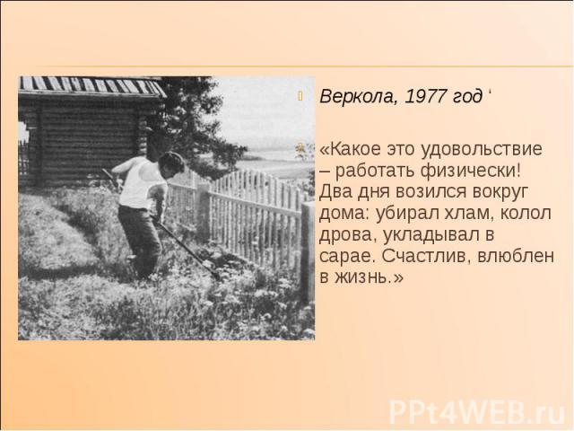 Веркола, 1977 год ' Веркола, 1977 год ' «Какое это удовольствие – работать физически! Два дня возился вокруг дома: убирал хлам, колол дрова, укладывал в сарае. Счастлив, влюблен в жизнь.»