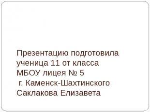 Презентацию подготовила ученица 11 от класса МБОУ лицея № 5 г. Каменск-Шахтинско