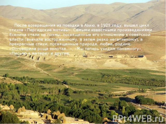 После возвращения из поездки в Азию, в 1925 году, вышел цикл стихов «Персидские мотивы». Самыми известными произведениями Есенина стали не поэмы, посвященные его отношению к советской власти (вначале восторженному, а затем резко негативному), а прек…