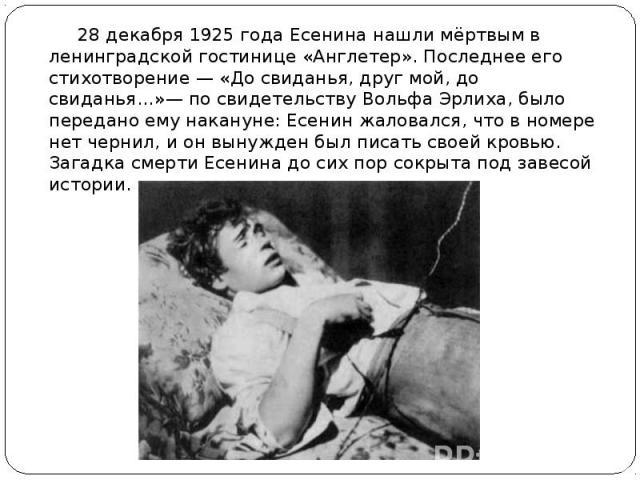 28 декабря 1925 года Есенина нашли мёртвым в ленинградской гостинице «Англетер». Последнее его стихотворение — «До свиданья, друг мой, до свиданья…»— по свидетельству Вольфа Эрлиха, было передано ему накануне: Есенин жаловался, что в номере нет черн…