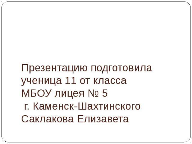 Презентацию подготовила ученица 11 от класса МБОУ лицея № 5 г. Каменск-Шахтинского Саклакова Елизавета