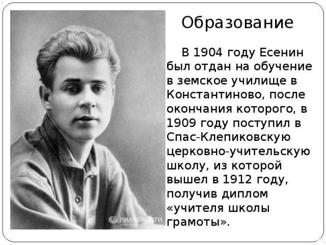 В 1904 году Есенин был отдан на обучение в земское училище в Константиново, после окончания которого, в 1909 году поступил в Спас-Клепиковскую церковно-учительскую школу, из которой вышел в 1912 году, получив диплом «учителя школы грамоты».