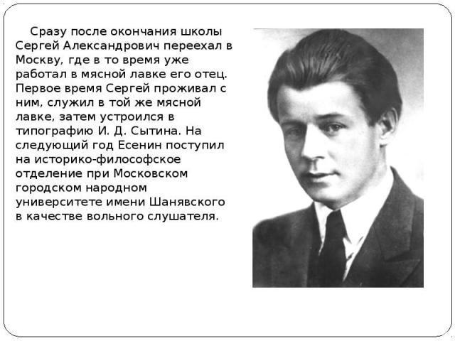 Сразу после окончания школы Сергей Александрович переехал в Москву, где в то время уже работал в мясной лавке его отец. Первое время Сергей проживал с ним, служил в той же мясной лавке, затем устроился в типографию И. Д. Сытина. На следующий год Есе…
