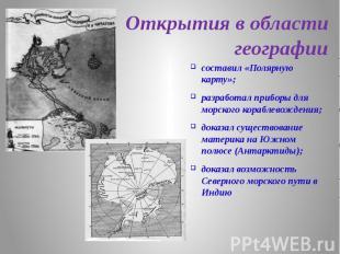 Открытия в области географии составил «Полярную карту»; разработал приборы для м