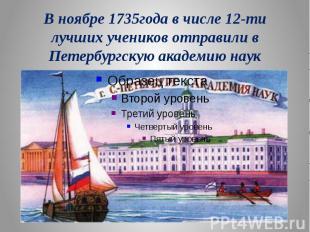 В ноябре 1735года в числе 12-ти лучших учеников отправили в Петербургскую академ