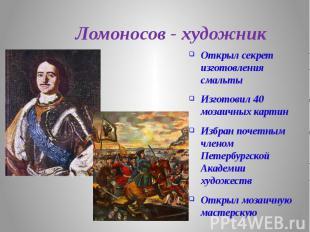 Ломоносов - художник Открыл секрет изготовления смальты Изготовил 40 мозаичных к