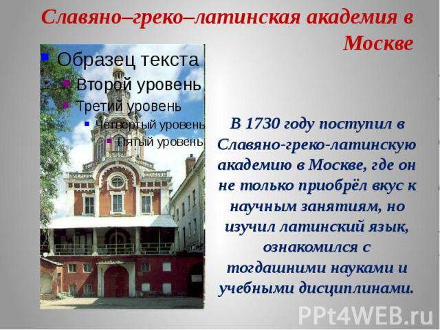 Славяно–греко–латинская академия в Москве В 1730 году поступил в Славяно-греко-латинскую академию в Москве, где он не только приобрёл вкус к научным занятиям, но изучил латинский язык, ознакомился с тогдашними науками и учебными дисциплинами.