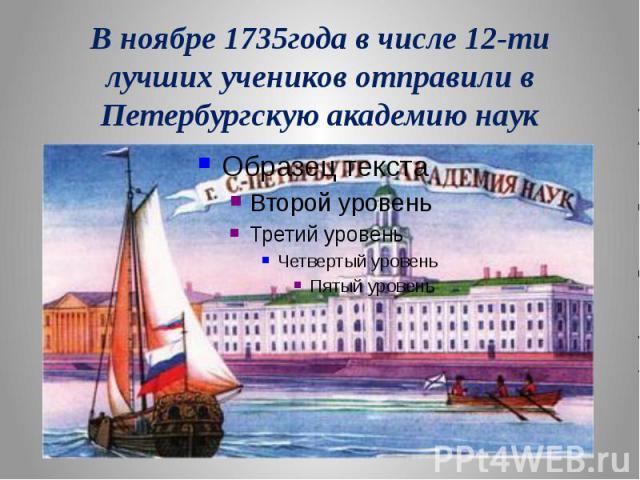 В ноябре 1735года в числе 12-ти лучших учеников отправили в Петербургскую академию наук